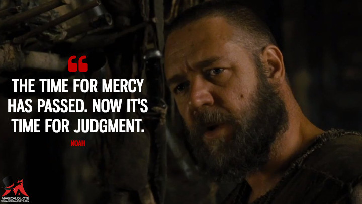The time for mercy has passed. Now it's time for judgment. - Noah (Noah Quotes)