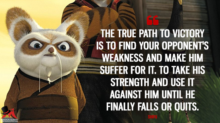 The true path to victory is to find your opponent's weakness and make him suffer for it. To take his strength and use it against him until he finally falls or quits. - Shifu (Kung Fu Panda Quotes)