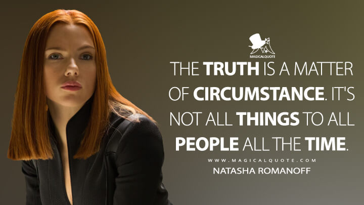 The truth is a matter of circumstance. It's not all things to all people all the time. - Natasha Romanoff (Captain America: The Winter Soldier Quotes)
