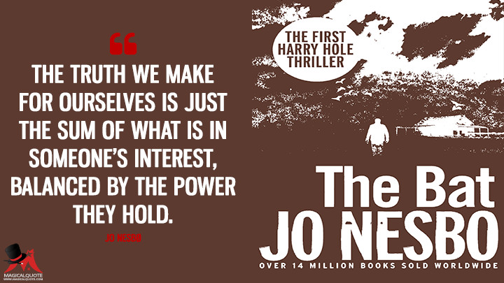 The truth we make for ourselves is just the sum of what is in someone's interest, balanced by the power they hold. - Jo Nesbø (The Bat Quotes)
