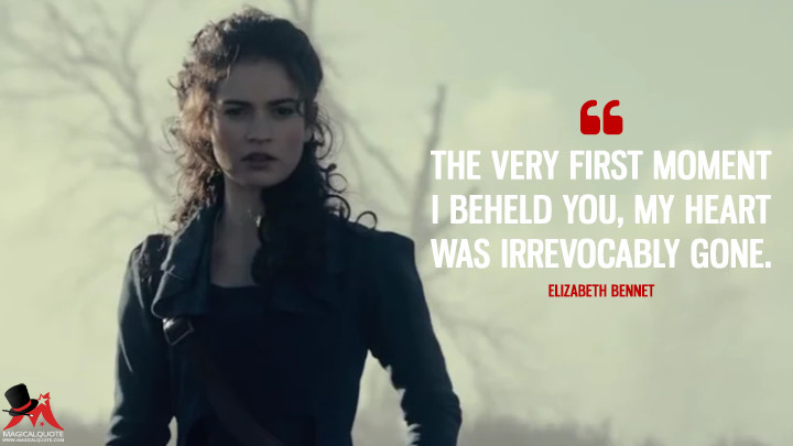 The very first moment I beheld you, my heart was irrevocably gone. - Elizabeth Bennet (Pride and Prejudice and Zombies Quotes)