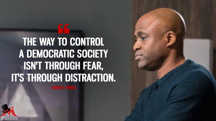 The way to control a democratic society isn't through fear, it's through distraction. - Everett Kynes (Colony Quotes)