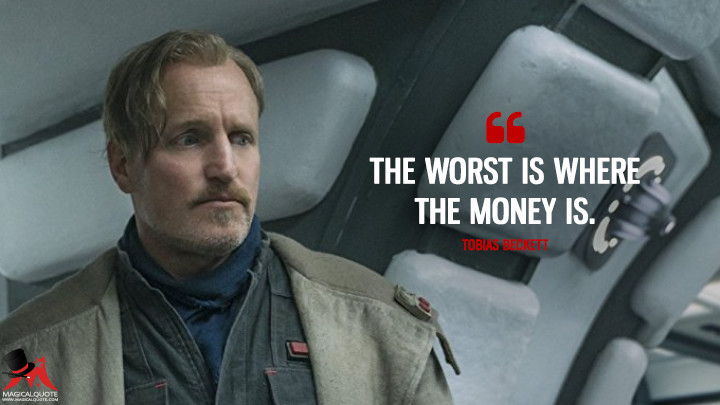The worst is where the money is. - Tobias Beckett (Solo: A Star Wars Story Quotes)