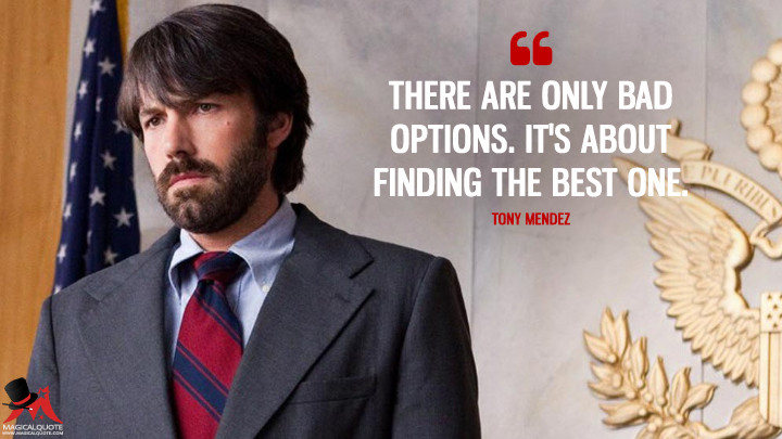 There are only bad options. It's about finding the best one. - Tony Mendez (Argo Quotes)