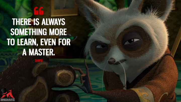 There is always something more to learn, even for a master. - Shifu (Kung Fu Panda 3 Quotes)