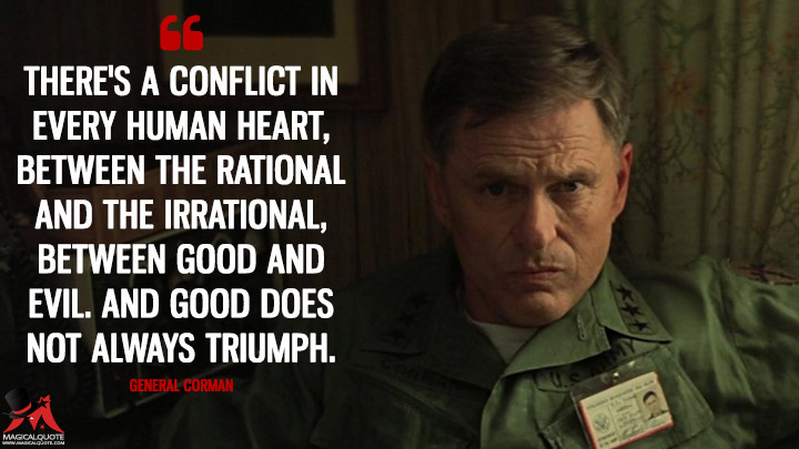 There's a conflict in every human heart, between the rational and the irrational, between good and evil. And good does not always triumph. - General Corman (Apocalypse Now Quotes)