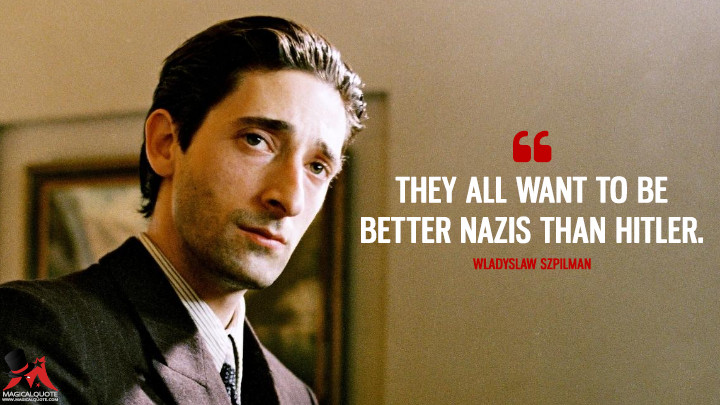 They all want to be better Nazis than Hitler. - Wladyslaw Szpilman (The Pianist Quotes)