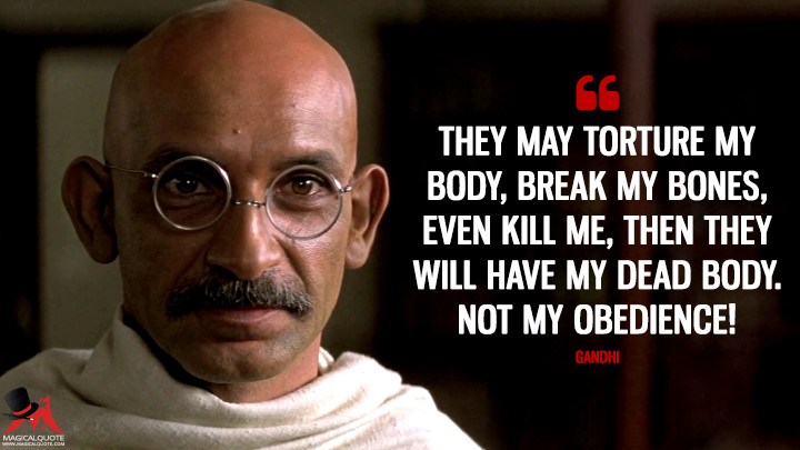 They may torture my body, break my bones, even kill me, then they will have my dead body. NOT MY OBEDIENCE! - Gandhi (Gandhi Quotes)