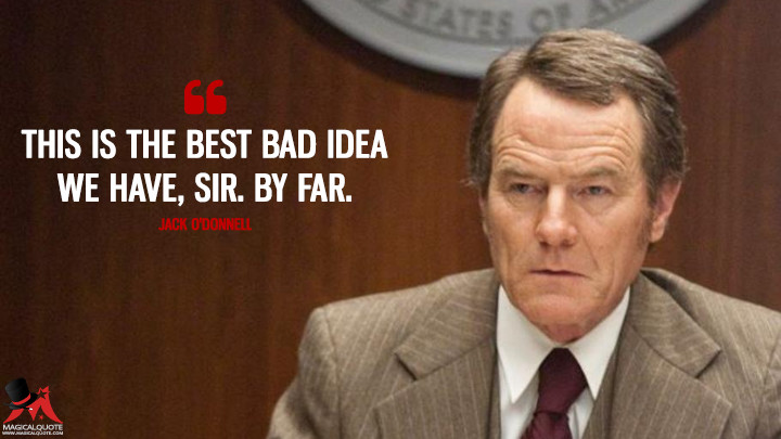 This is the best bad idea we have, sir. By far. - Jack O'Donnell (Argo Quotes)