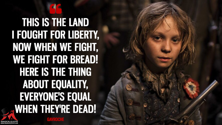 This is the land I fought for liberty, now when we fight, we fight for bread! Here is the thing about equality, everyone's equal when they're dead! - Gavroche (Les Miserables Quotes)