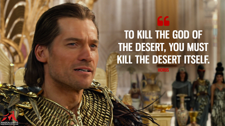 To kill the god of the desert, you must kill the desert itself. - Horus (Gods of Egypt Quotes)