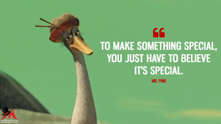 To make something special, you just have to believe it's special. - Mr. Ping (Kung Fu Panda Quotes)