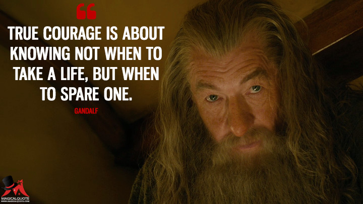 True courage is about knowing not when to take a life, but when to spare one. - Gandalf (The Hobbit: An Unexpected Journey Quotes)