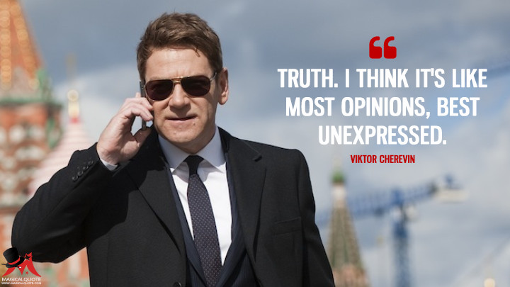 Truth. I think it's like most opinions, best unexpressed.- Viktor Cherevin (Jack Ryan: Shadow Recruit Quotes)