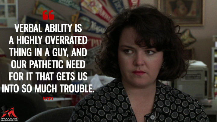 Verbal ability is a highly overrated thing in a guy, and our pathetic need for it that gets us into so much trouble. - Becky (Sleepless in Seattle Quotes)
