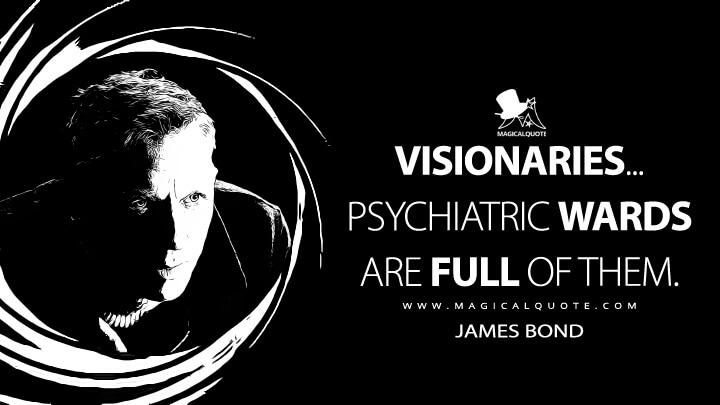 Visionaries... Psychiatric wards are full of them. - James Bond (Spectre Quotes)