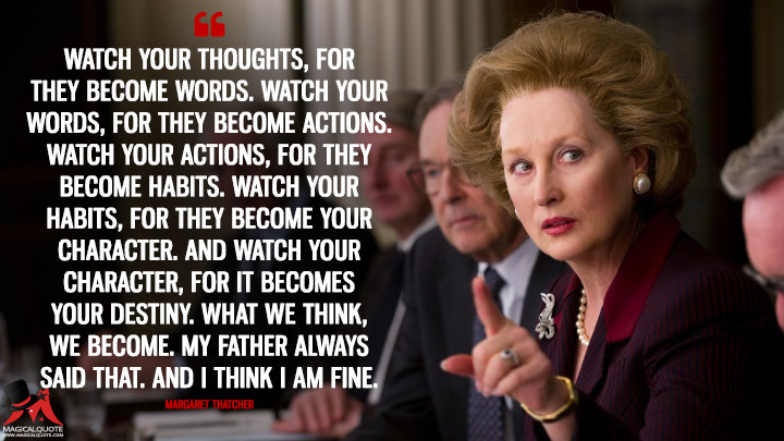 Watch your thoughts, for they become words. Watch your words, for they become actions. Watch your actions, for they become habits. Watch your habits, for they become your character. And watch your character, for it becomes your destiny. What we think, we become. My father always said that. And I think I am fine. - Margaret Thatcher (The Iron Lady Quotes)