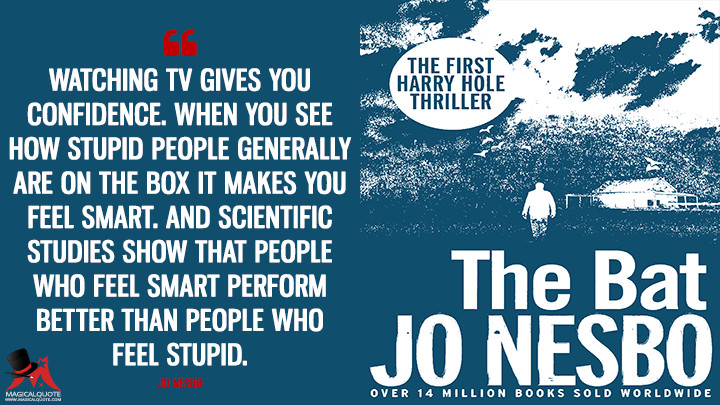 Watching TV gives you confidence. When you see how stupid people generally are on the box it makes you feel smart. And scientific studies show that people who feel smart perform better than people who feel stupid. - Jo Nesbø (The Bat Quotes)