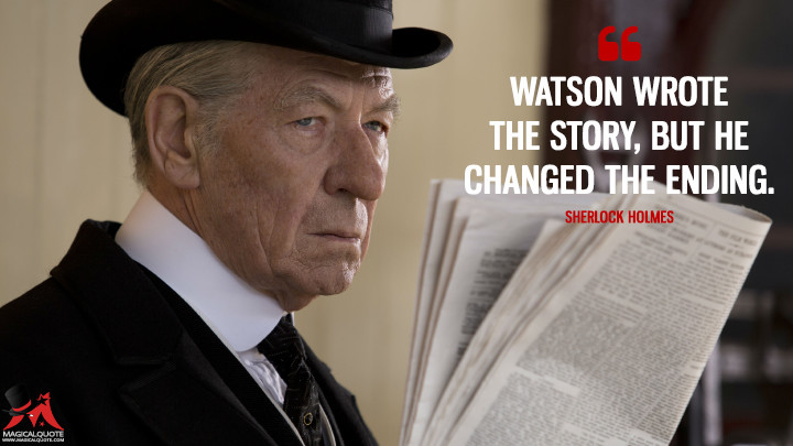 Watson wrote the story, but he changed the ending. - Sherlock Holmes (Mr. Holmes Quotes)