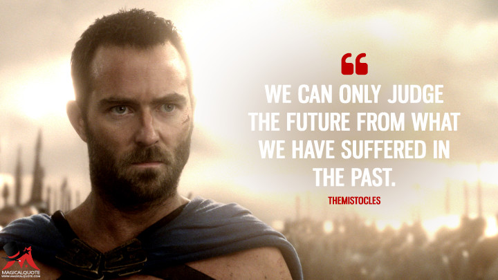 We can only judge the future from what we have suffered in the past. - Themistocles (300: Rise of an Empire Quotes)