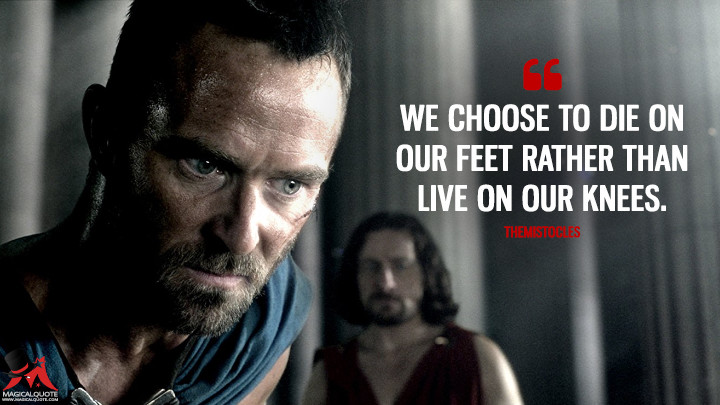 We choose to die on our feet rather than live on our knees. - Themistocles (300: Rise of an Empire Quotes)