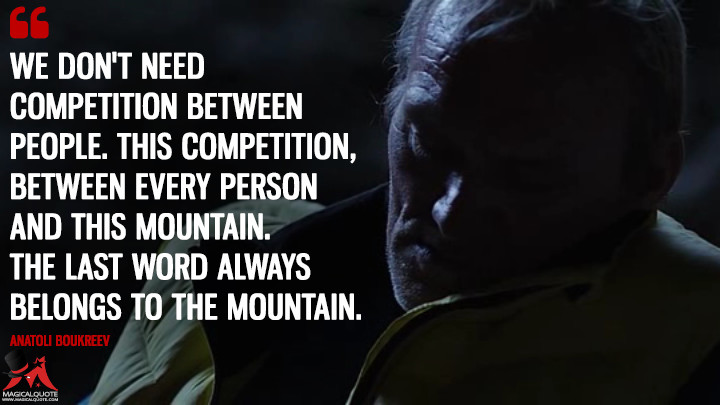 We don't need competition between people. This competition, between every person and this mountain. The last word always belongs to the mountain. - Anatoli Boukreev (Everest Quotes)