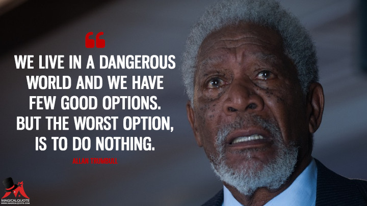 We live in a dangerous world and we have few good options. But the worst option, is to do nothing. - Allan Trumbull (London Has Fallen Quotes)