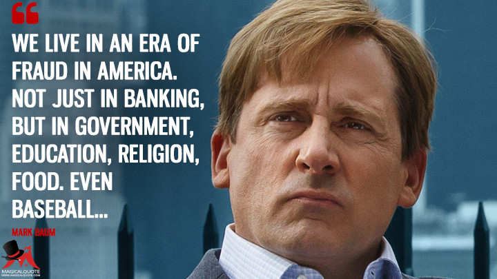 We live in an era of fraud in America. Not just in banking, but in government, education, religion, food. Even baseball… - Mark Baum (The Big Short Quotes)