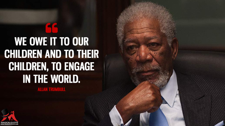 We owe it to our children and to their children, to engage in the world. - Allan Trumbull (London Has Fallen Quotes)