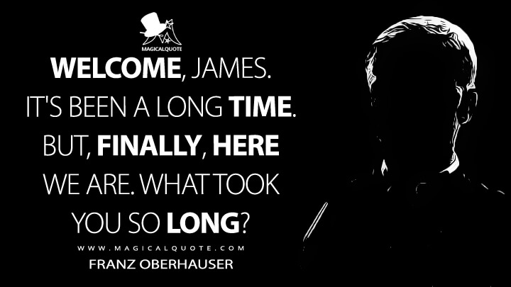 Welcome, James. It's been a long time. But finally, here we are. - Franz Oberhauser (Spectre Quotes)