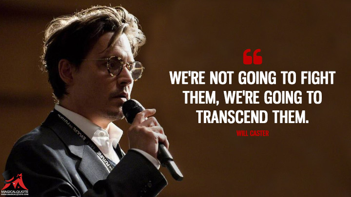 We're not going to fight them, we're going to transcend them. - Will Caster (Transcendence Quotes)