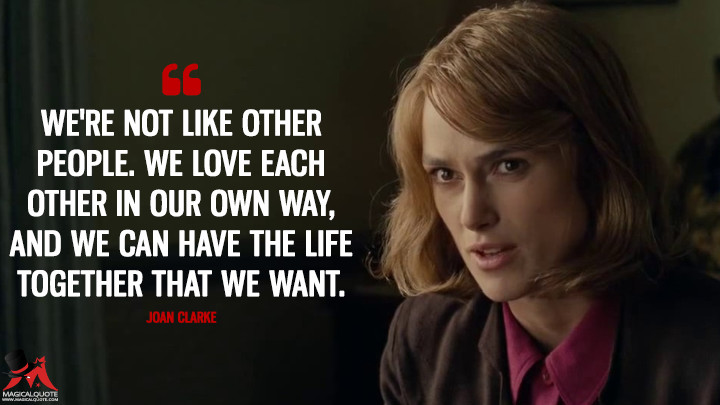 We're not like other people. We love each other in our own way, and we can have the life together that we want. - Joan Clarke (The Imitation Game Quotes)