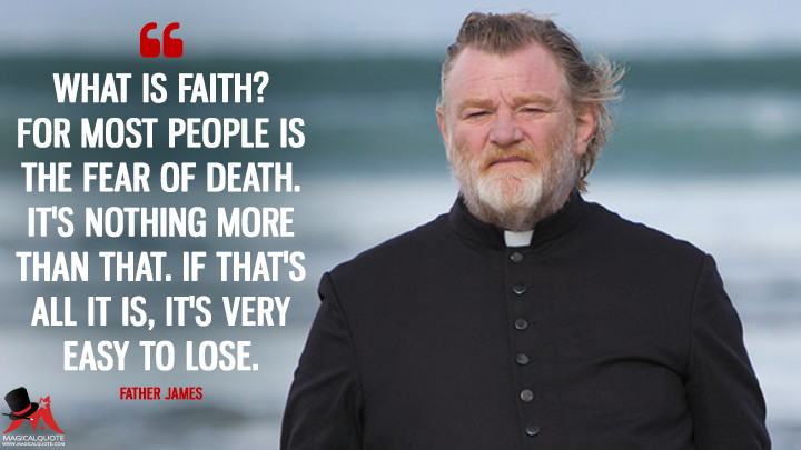 What is faith? For most people is the fear of death. It's nothing more than that. If that's all it is, it's very easy to lose. - Father James (Calvary Quotes)