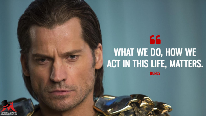What we do, how we act in this life, matters. - Horus (Gods of Egypt Quotes)