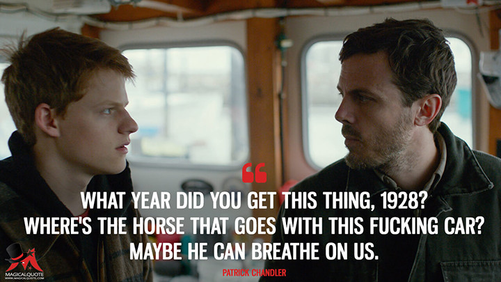 What year did you get this thing, 1928? Where's the horse that goes with this f*****g car? Maybe he can breathe on us. - Patrick Chandler (Manchester by the Sea Quotes)