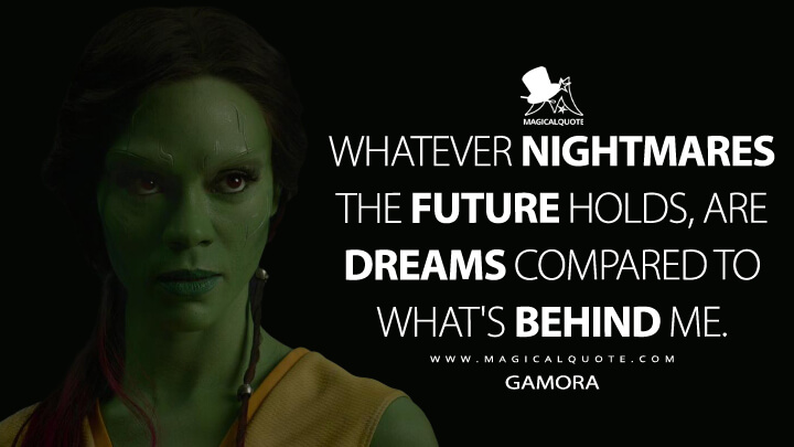 Whatever nightmares the future holds, are dreams compared to what's behind me. - Gamora (Guardians of the Galaxy Quotes)