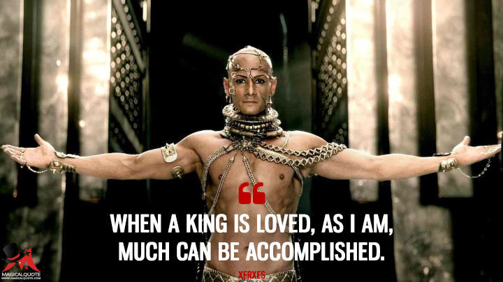 When a King is loved, as I am, much can be accomplished. - Xerxes (300: Rise of an Empire Quotes)