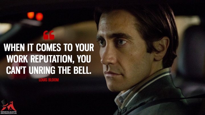 When it comes to your work reputation, you can't unring the bell. - Louis Bloom (Nightcrawler Quotes)