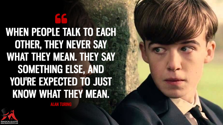 When people talk to each other, they never say what they mean. They say something else, and you're expected to just know what they mean. - Alan Turing (The Imitation Game Quotes)
