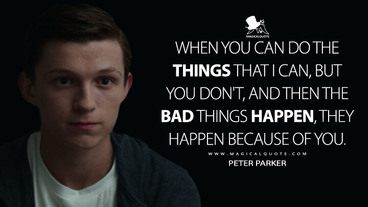 When you can do the things that I can, but you don't, and then the bad things happen, they happen because of you. - Peter Parker (Captain America: Civil War Quotes)