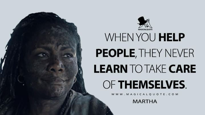 When you help people, they never learn to take care of themselves. - Martha (Fear the Walking Dead Quotes)