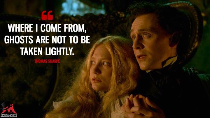 Where I come from, ghosts are not to be taken lightly. - Thomas Sharpe (Crimson Peak Quotes)