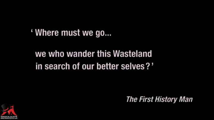 Where must we go, we who wander this Wasteland, in search of our better selves. - The First History Man (Mad Max: Fury Road Quotes)