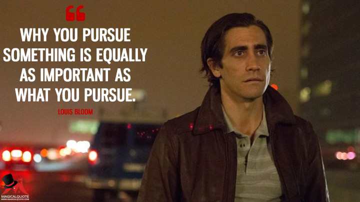 Why you pursue something is equally as important as what you pursue. - Louis Bloom (Nightcrawler Quotes)