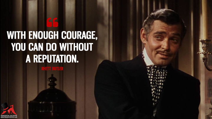 With enough courage, you can do without a reputation. - Rhett Butler (Gone with the Wind Quotes)
