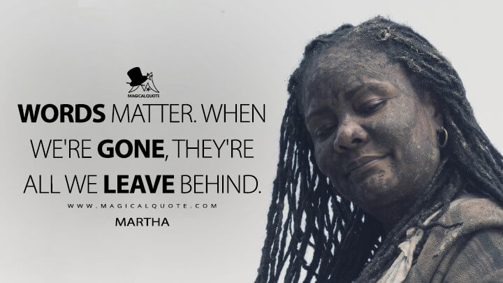 Words matter. When we're gone, they're all we leave behind. - Martha (Fear the Walking Dead Quotes)