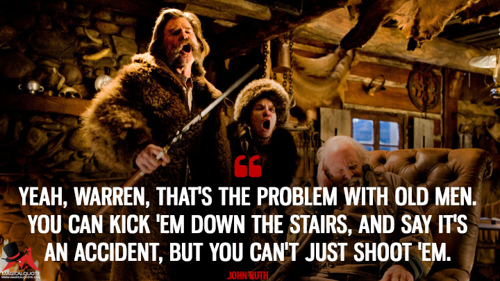 Yeah, Warren, that's the problem with old men. You can kick 'em down the stairs, and say it's an accident, but you can't just shoot 'em. - John Ruth (The Hateful Eight Quotes)