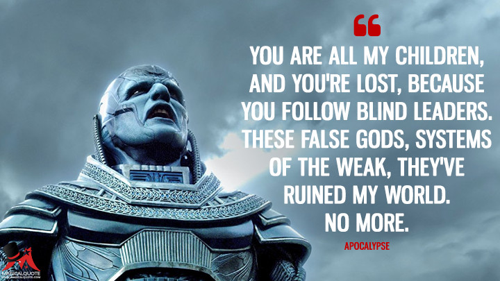 You are all my children, and you're lost, because you follow blind leaders. These false gods, systems of the weak, they've ruined my world. No more. - Apocalypse (X-Men: Apocalypse Quotes)