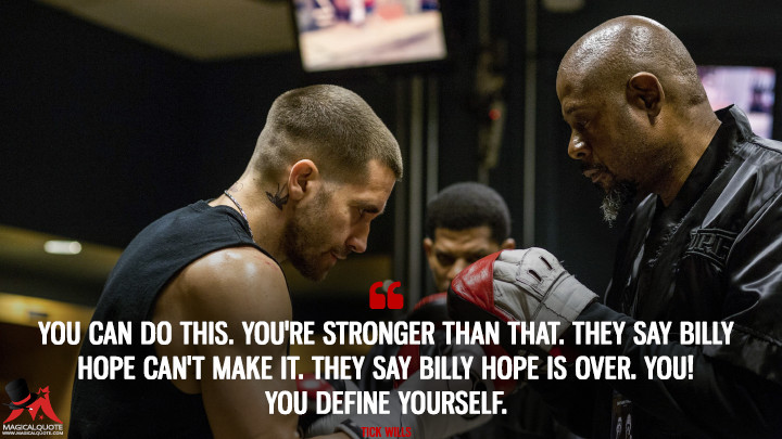 You can do this. You're stronger than that. They say Billy Hope can't make it. They say Billy Hope is over. You! You define yourself. - Tick Wills (Southpaw Quotes)