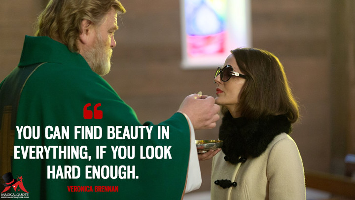You can find beauty in everything, if you look hard enough. - Veronica Brennan (Calvary Quotes)